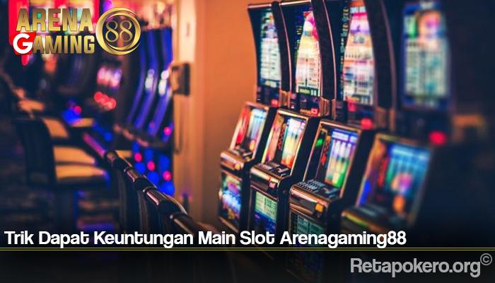 Trik Dapat Keuntungan Main Slot Arenagaming88