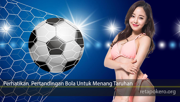 Perhatikan Pertandingan Bola Untuk Menang Taruhan